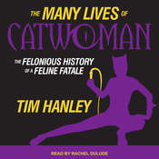 The Many Lives of Catwoman: The Felonious History of a Feline Fatale Audiobook, by Tim Hanley