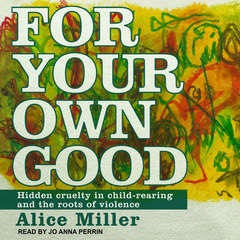 For Your Own Good: Hidden Cruelty in Child-Rearing and the Roots of Violence Audiobook, by Alice Miller