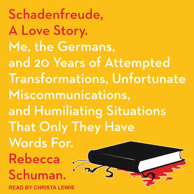 Schadenfreude, A Love Story: Me, the Germans, and 20 Years of Attempted Transformations, Unfortunate Miscommunications, and Humiliating Situations That Only They Have Words For Audiobook, by Rebecca Schuman