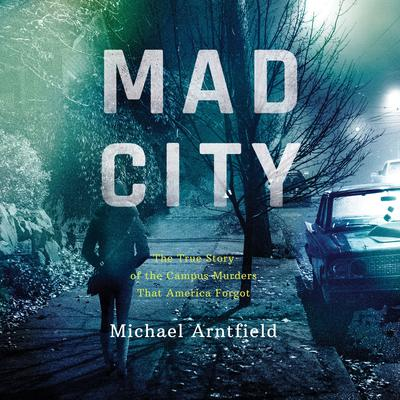 Mad City: The True Story of the Campus Murders that America Forgot Audiobook, by Michael Arntfield