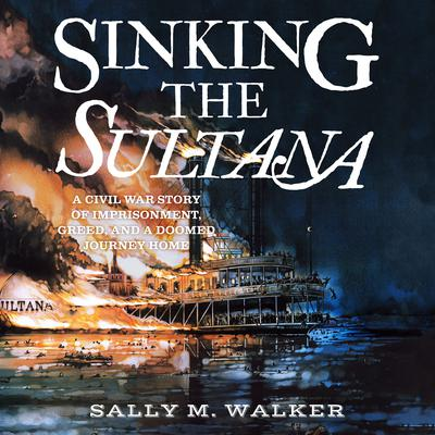 Sinking the Sultana: A Civil War Story of Imprisonment, Greed, and a Doomed Journey Home Audiobook, by Sally M. Walker