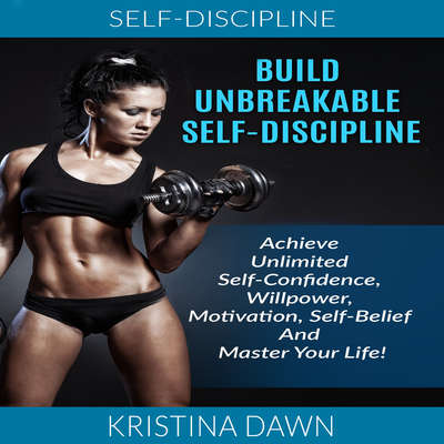 Self-Discipline: Build Unbreakable Self-Discipline: Achieve Unlimited Self-Confidence, Willpower, Motivation, Self-Belief And Master Your Life! Audiobook, by Kristina Dawn
