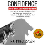 Confidence And Self-Esteem:  How to Build Your Confidence And Overcome Limiting Beliefs Audiobook, by Kristina Dawn