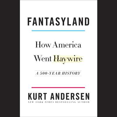 Fantasyland: How America Went Haywire: A 500-Year History Audiobook, by Kurt Andersen