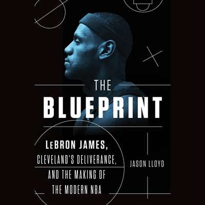 The Blueprint: LeBron James, Clevelands Deliverance, and the Making of the Modern NBA Audiobook, by Jason Lloyd