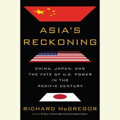 Asias Reckoning: China, Japan, and the Fate of U.S. Power in the Pacific Century Audiobook, by Richard Mcgregor