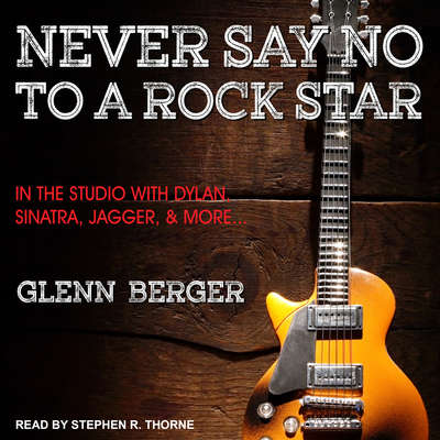 Never Say No To A Rock Star: In the Studio with Dylan, Sinatra, Jagger and More... Audiobook, by Glenn Berger