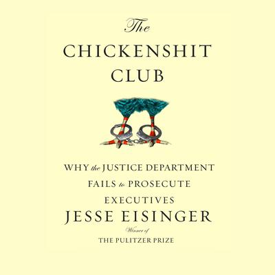 The Chickenshit Club: Why the Justice Department Fails to Prosecute ExecutivesWhite Collar Criminals Audiobook, by Jesse Eisinger