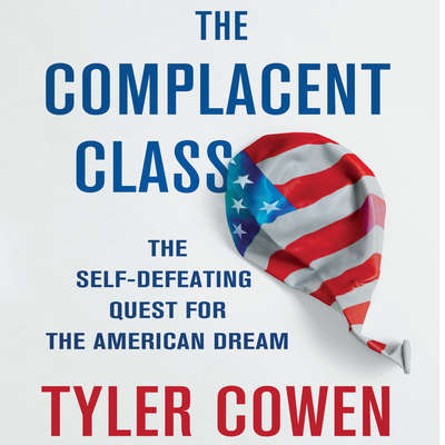 The Complacent Class: The Self-Defeating Quest for the American Dream Audiobook, by Tyler Cowen