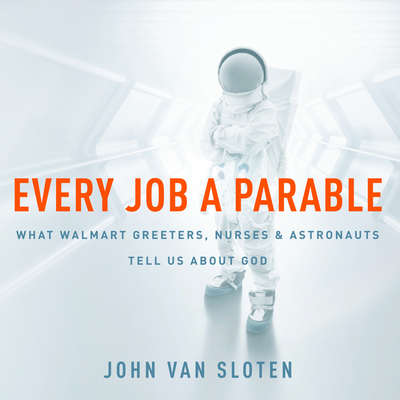 Every Job a Parable: What Walmart Greeters, Nurses, and Astronauts Tell Us About God Audiobook, by John Van Sloten