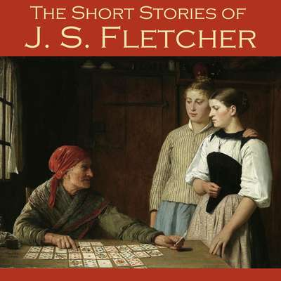 The Short Stories of J. S. Fletcher Audiobook, by J. S. Fletcher