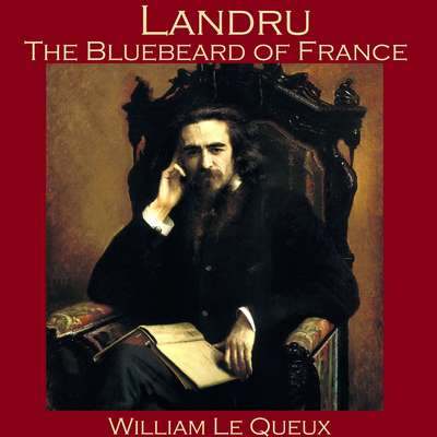 Landru, the Bluebeard of France Audiobook, by William Le Queux