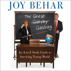 The Great Gasbag: An A-to-Z Study Guide to Surviving Trump World Audiobook, by Joy Behar