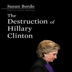 The Destruction Hillary Clinton Audiobook, by Susan Bordo