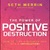 The Power Positive Destruction: How to Turn a Business Idea into a Revolution Audiobook, by Seth Merrin