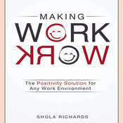 Making Work Work: The Positivity Solution for Any Work Environment Audiobook, by Shola Richards
