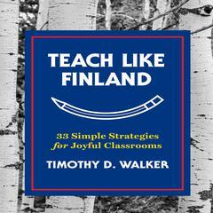 Teach Like Finland: 33 Simple Strategies for Joyful Classrooms Audiobook, by Timothy D. Walker