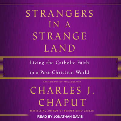 Strangers in a Strange Land: Living the Catholic Faith in a Post-Christian World Audiobook, by Charles J. Chaput, OFM Cap
