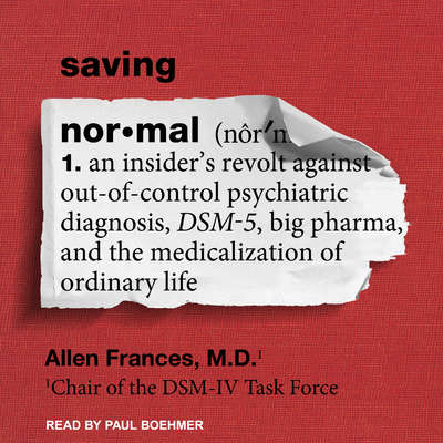 Saving Normal: An Insider's Revolt Against Out-of-Control Psychiatric Diagnosis, DSM-5, Big Pharma, and the Medicalization of Ordinary Life Audiobook, by Allen Frances