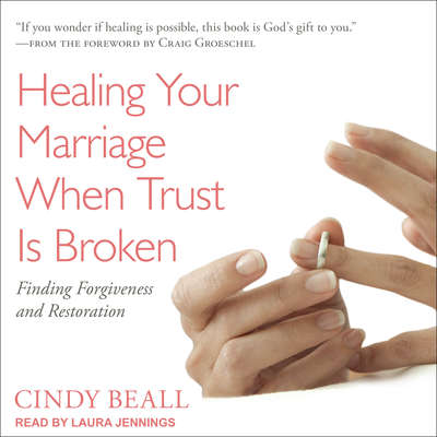 Healing Your Marriage When Trust Is Broken: Finding Forgiveness and Restoration Audiobook, by Cindy Beall