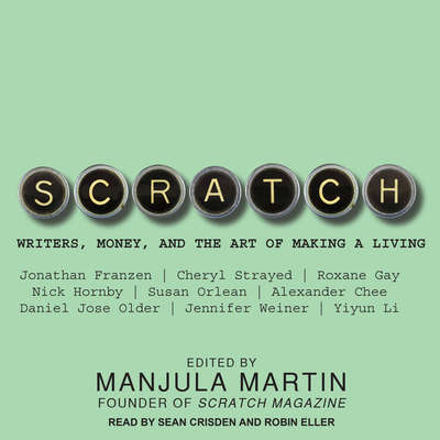 Scratch: Writers, Money, and the Art of Making a Living Audiobook, by Manjula Martin