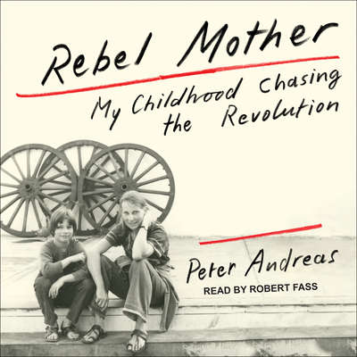 Rebel Mother: My Childhood Chasing the Revolution Audiobook, by Peter Andreas