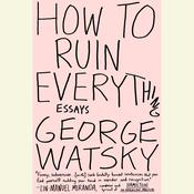 How to Ruin Everything: Essays Audiobook, by George Watsky
