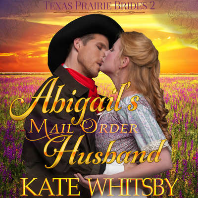 Abigails Mail Order Husband (Texas Prairie Brides, Book 2) Audiobook, by Kate Whitsby