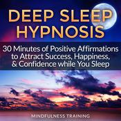 Deep Sleep Hypnosis: 30 Minutes of Positive Affirmations to Attract Success, Happiness, & Confidence While You Sleep Audiobook, by Mindfulness Training