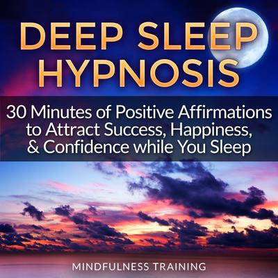 Deep Sleep Hypnosis: 30 Minutes of Positive Affirmations to Attract Success, Happiness, & Confidence While You Sleep (Law of Attraction Guided Meditation, Stress, Anxiety Relief & Relaxation Techniques) Audiobook, by Mindfulness Training