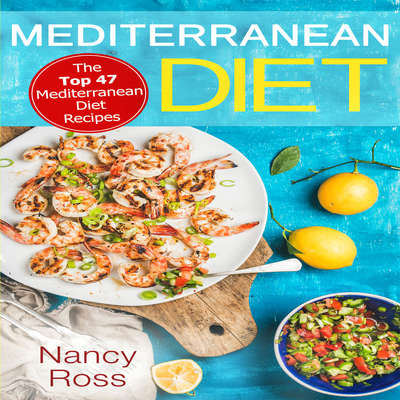 Mediterranean Diet: The Top 47 Mediterranean Diet Recipes Audiobook, by Nancy Ross
