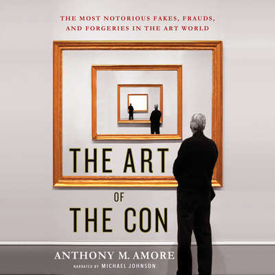The Art of the Con: The Most Notorious Fakes, Frauds, and Forgeries in the Art World Audiobook, by Anthony M. Amore