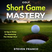 Golf Short Game Mastery: 13 Tips and Tricks for Mastering The Wedge Shot Audiobook, by Steven Franco