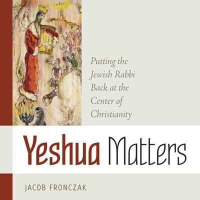 Yeshua Matters: Putting the Jewish Rabbi Back at the Center of Christianity Audiobook, by Jacob Fronczak