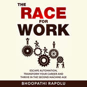 The Race for Work: Escape Automation, Transform Your Career and Thrive in the Second Machine Age Audiobook, by Bhoopathi Rapolu