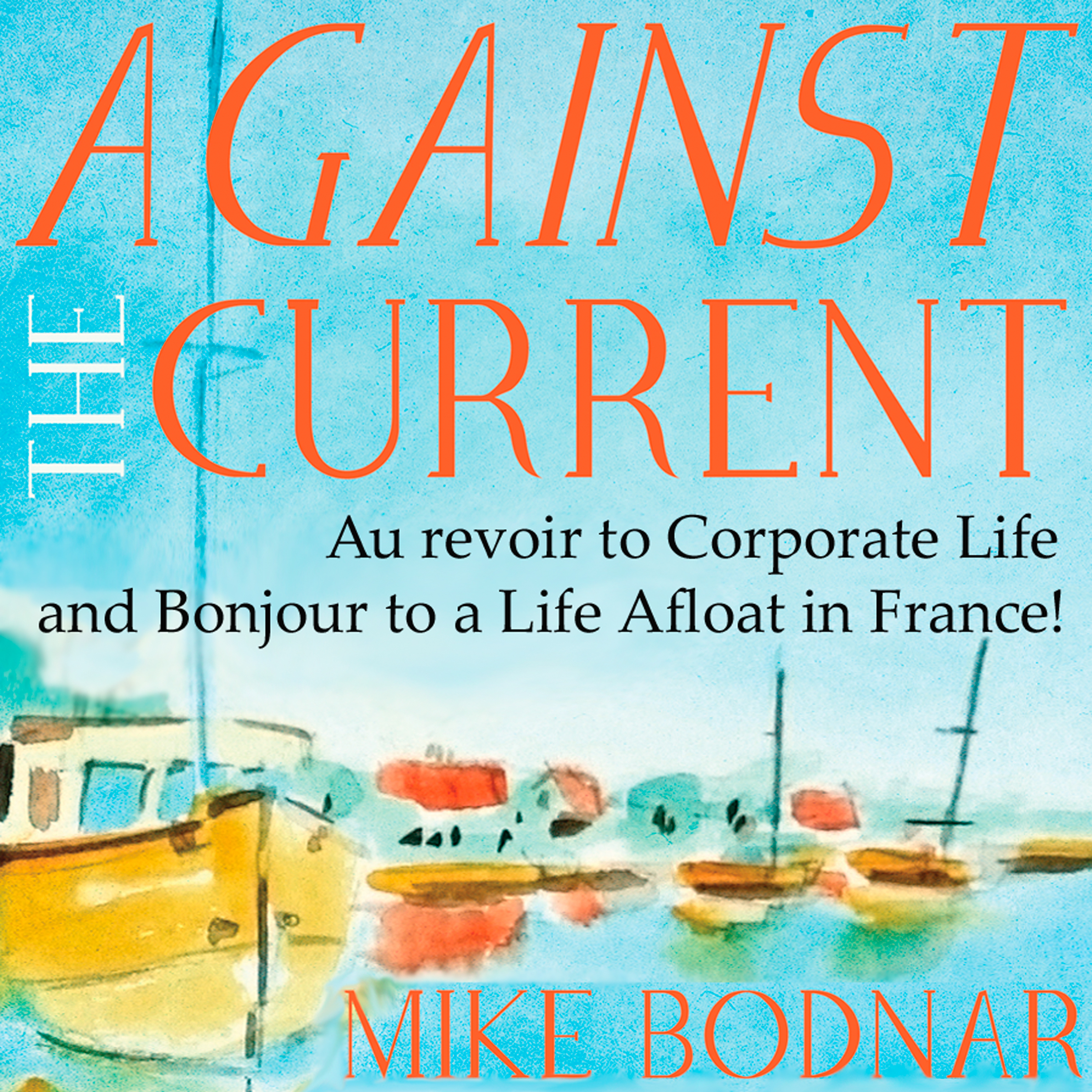 Printable Against the Current: Au Revoir to Corporate Life and Bonjour to a Life Afloat in France! Audiobook Cover Art