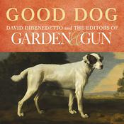 Good Dog: True Stories of Love, Loss, and Loyalty, by David DiBenedetto, Editors of Garden & Gun