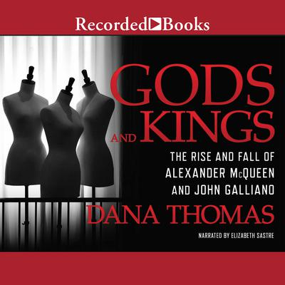 Gods and Kings: The Rise and Fall of Alexander McQueen and John Galliano Audiobook, by Dana Thomas