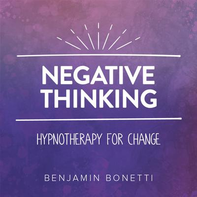 Negative Thinking—Hypnotherapy for Change Audiobook, by Benjamin  Bonetti