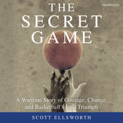 The Secret Game: A Wartime Story of Courage, Change, and Basketball's Lost Triumph, by Scott Ellsworth