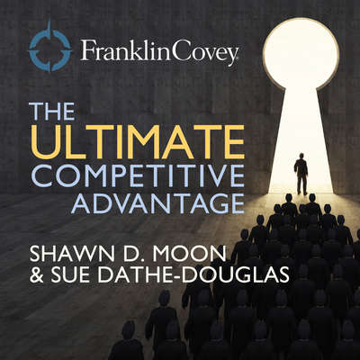 The Ultimate Competitive Advantage: Why Your People Make All the Difference and the Six Practices You Need to Engage Them Audiobook, by Shawn D.  Moon