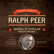Ralph Peer and the Making of Popular Roots Music Audiobook, by Barry Mazor