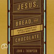 Jesus, Bread, and Chocolate: Crafting a Handmade Faith in a Mass-Market World Audiobook, by John J. Thompson