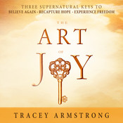 The Art of Joy: Three Supernatural Keys to Believe Again, Recapture Hope, Experience Freedom Audiobook, by Tracey Armstrong