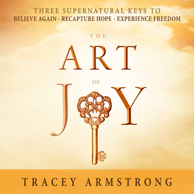 The Art of Joy: Three Supernatural Keys to: Believe Again, Recapture Hope, Experience Freedom Audiobook, by Tracey Armstrong