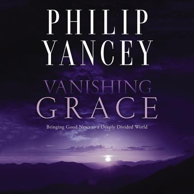 Vanishing Grace: What Ever Happened to the Good News? Audiobook, by Philip Yancey