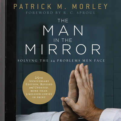 The Man in the Mirror: Solving the 24 Problems Men Face Audiobook, by Patrick M. Morley