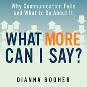 What More Can I Say?: Why Communication Fails and What to Do about It, by Dianna Booher