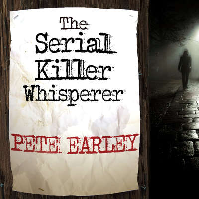 The Serial Killer Whisperer: How One Man's Tragedy Helped Unlock the Deadliest Secrets of the World's Most Terrifying Killers Audiobook, by Pete Earley