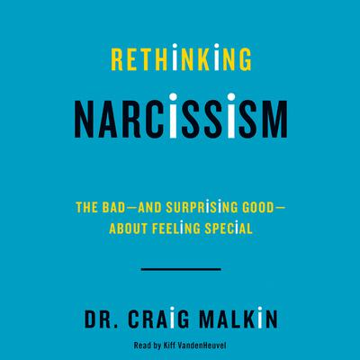 Rethinking Narcissism: The Bad-and Surprising Good-About Feeling Special Audiobook, by Craig Malkin
